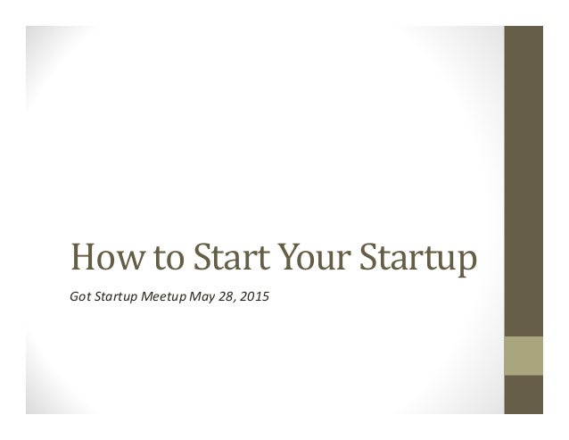 How to Start Your Startup Got Startup Meetup May 28, 2015