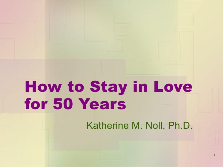 How to Stay in Love for 50 Years Katherine M. Noll, Ph.D.