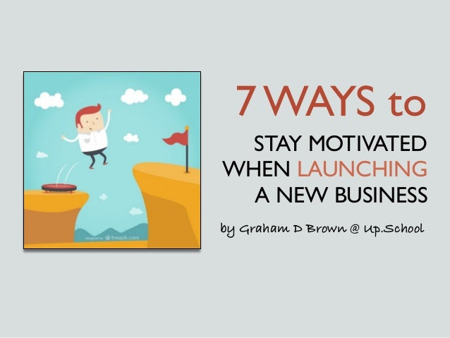 STAY MOTIVATED WHEN LAUNCHING A NEW BUSINESS 7 WAYS to by Graham D Brown @ Up.School