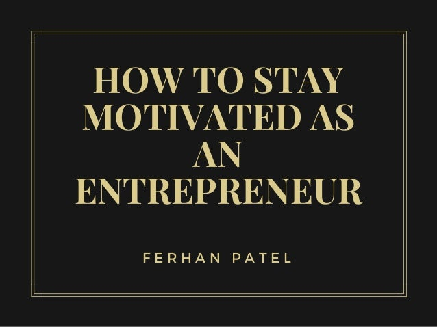 HOW TO STAY MOTIVATED AS AN ENTREPRENEUR F E R H A N P A T E L