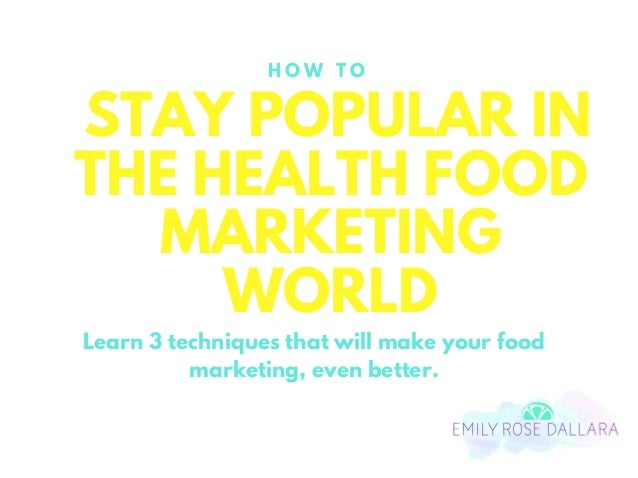 STAY POPULAR IN THE HEALTH FOOD MARKETING WORLD H O W T O Learn 3 techniques that will make your food marketing, even bett...
