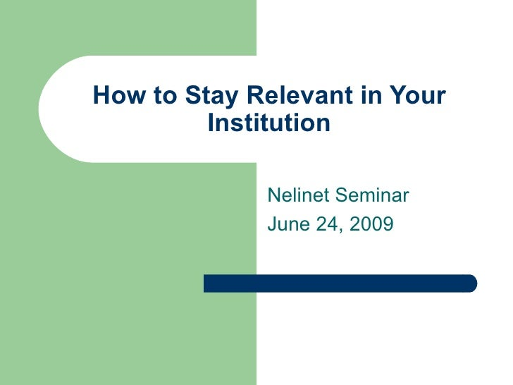 How to Stay Relevant in Your          Institution               Nelinet Seminar              June 24, 2009