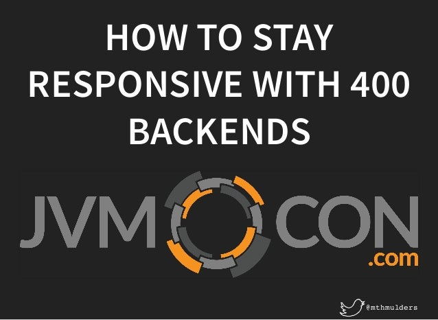 HOW TO STAYHOW TO STAY RESPONSIVE WITH 400RESPONSIVE WITH 400 BACKENDSBACKENDS @mthmulders
