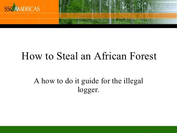 How to Steal an African Forest A how to do it guide for the illegal logger.