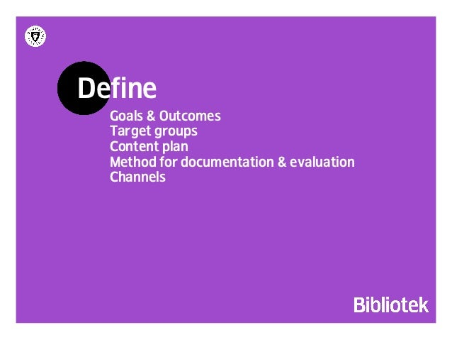 Define  Outcomes  Target groups  Content plan  Method for documentation & evaluation  Channels