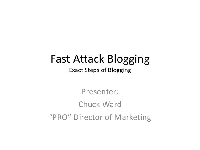 "Fast Attack Blogging Exact Steps of Blogging Presenter: Chuck Ward ""PRO"" Director of Marketing"