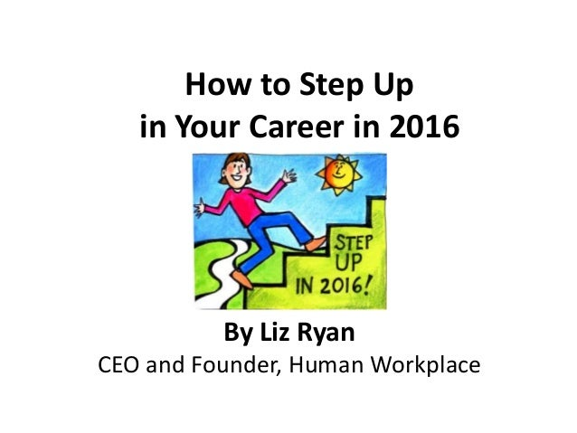 How to Step Up in Your Career in 2016 By Liz Ryan CEO and Founder, Human Workplace