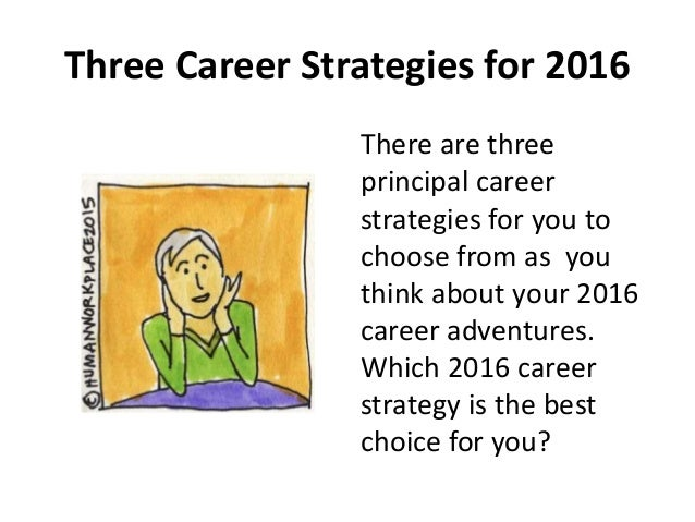 Three Career Strategies for 2016 There are three principal career strategies for you to choose from as you think about you...