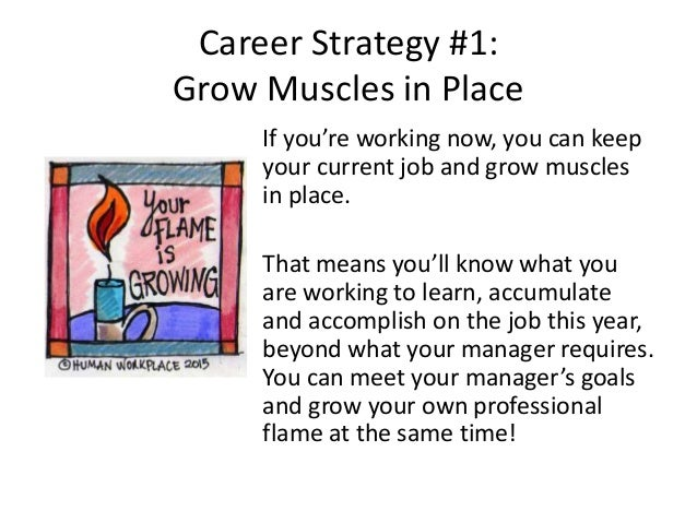 Career Strategy #1: Grow Muscles in Place If you're working now, you can keep your current job and grow muscles in place. ...