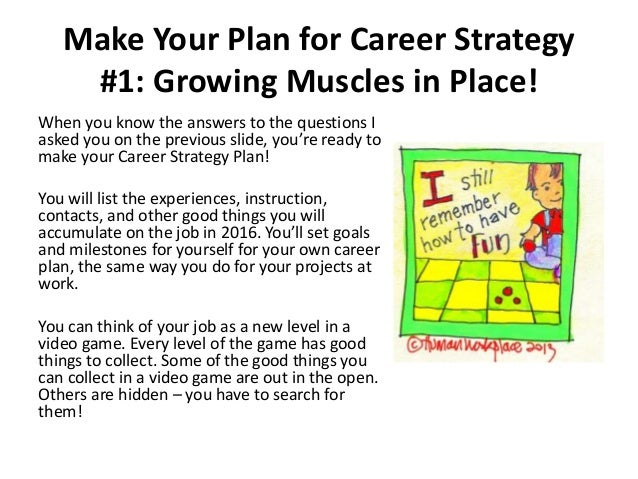 Make Your Plan for Career Strategy #1: Growing Muscles in Place! When you know the answers to the questions I asked you on...