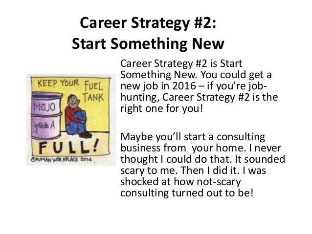 Career Strategy #2: Start Something New Career Strategy #2 is Start Something New. You could get a new job in 2016 – if yo...
