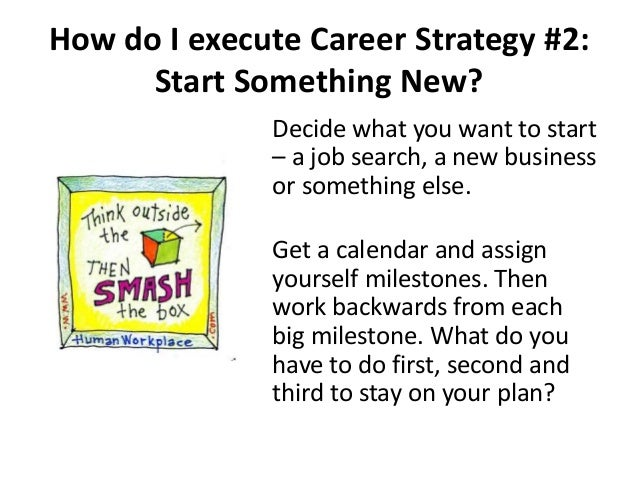 How do I execute Career Strategy #2: Start Something New? Decide what you want to start – a job search, a new business or ...