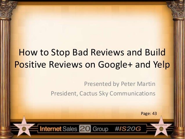 How to Stop Bad Reviews and Build Positive Reviews on Google+ and Yelp Presented by Peter Martin President, Cactus Sky Com...