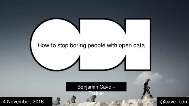 Benjamin Cave – Trainer @cave_ben4 November, 2016 How to stop boring people with open data