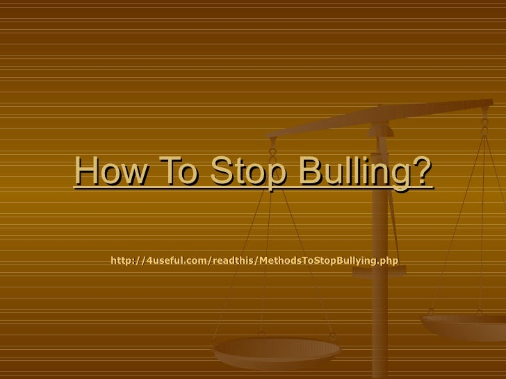 How To Stop Bulling?  http://4useful.com/readthis/MethodsToStopBullying.php