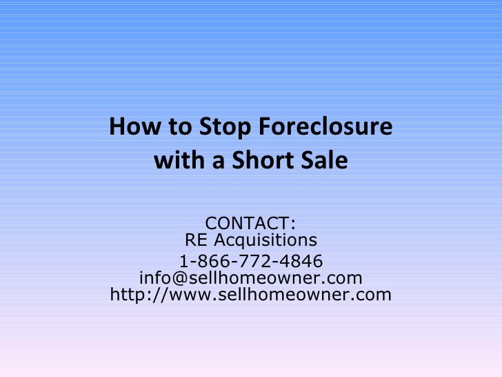 How to Stop Foreclosure with a Short Sale CONTACT: RE Acquisitions 1-866-772-4846 [email_address] http://www.sellhomeowner...