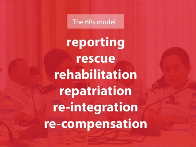 reporting rescue rehabilitation repatriation re-integration re-compensation The 6Rs model