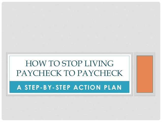 A STEP-BY-STEP ACTION PLAN HOW TO STOP LIVING PAYCHECK TO PAYCHECK
