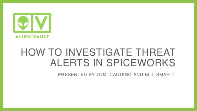HOW TO INVESTIGATE THREAT ALERTS IN SPICEWORKS PRESENTED BY TOM D'AQUINO AND BILL SMARTT