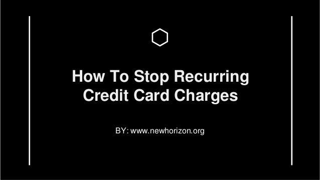 How To Stop Recurring Credit Card Charges BY: www.newhorizon.org