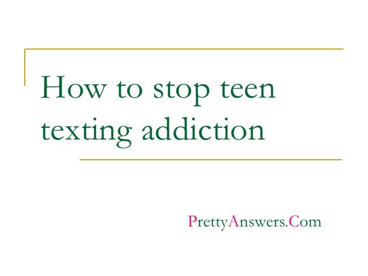 How to stop teen texting addiction P retty A nswers. C om