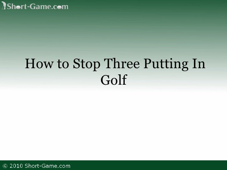How to Stop Three Putting In Golf