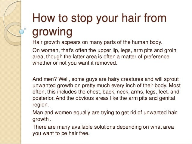 How to stop your hair fromgrowingHair growth appears on many parts of the human body.On women, thats often the upper lip, ...