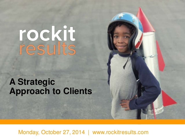 A Strategic  Approach to Clients  Monday, October 27, 2014 | www.rockitresults.com