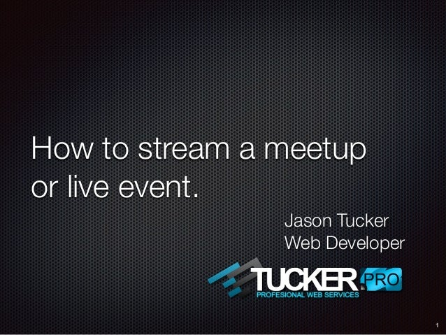 How to stream a meetup or live event. 1 Jason Tucker Web Developer