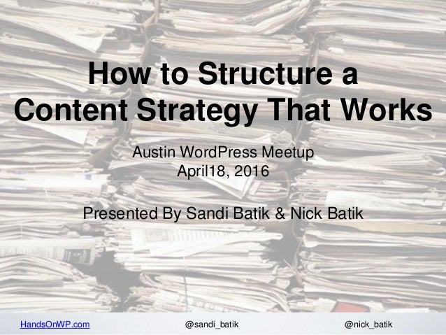 HandsOnWP.com @nick_batik@sandi_batik How to Structure a Content Strategy That Works Austin WordPress Meetup April18, 2016...