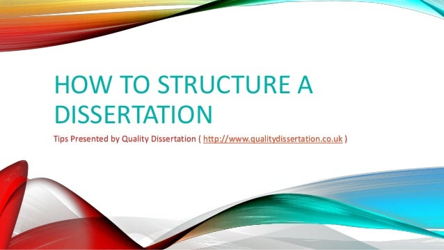 HOW TO STRUCTURE A DISSERTATION Tips Presented by Quality Dissertation ( http://www.qualitydissertation.co.uk )
