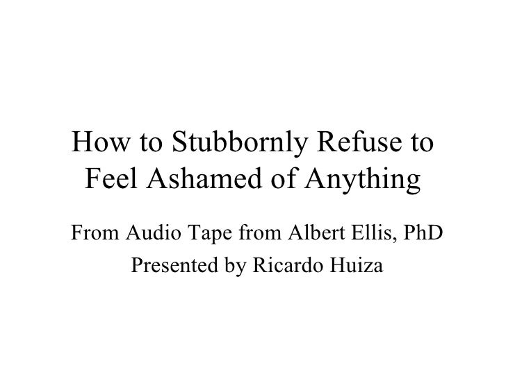 How to Stubbornly Refuse to Feel Ashamed of Anything From Audio Tape from Albert Ellis, PhD Presented by Ricardo Huiza