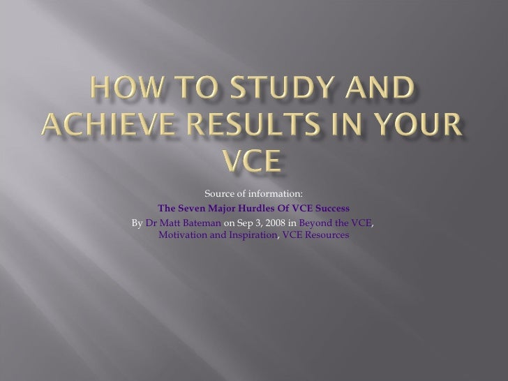 Source of information: The Seven Major Hurdles Of VCE Success By  Dr Matt Bateman  on Sep 3, 2008 in  Beyond the VCE ,  Mo...