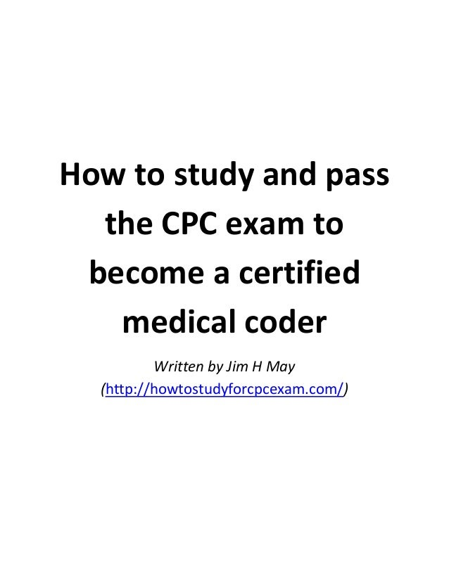 How to study and pass the CPC exam to become a certified medical coder Written by Jim H May (http://howtostudyforcpcexam.c...