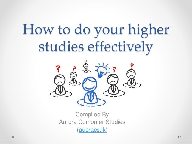 How to do your higher studies effectively Compiled By Aurora Computer Studies (auoracs.lk) 1