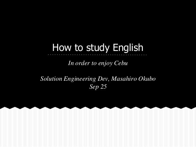 How to study English  In order to enjoy Cebu  Solution Engineering Dev, Masahiro Okubo  Sep 25