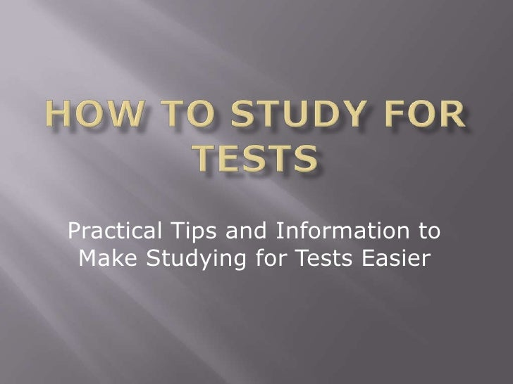 HOW TO STUDY FOR TESTS<br />Practical Tips and Information to Make Studying for Tests Easier<br />