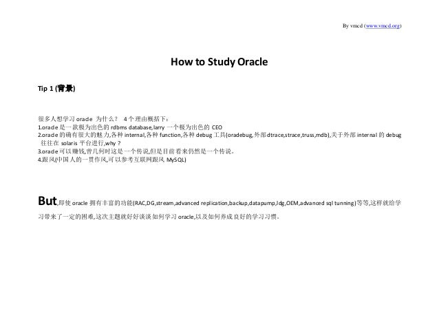 By vmcd (www.vmcd.org) How to Study Oracle Tip 1 (背景) 很多人想学习 oracle 为什么? 4 个理由概括下: 1.oracle 是一款极为出色的 rdbms database,larry ...
