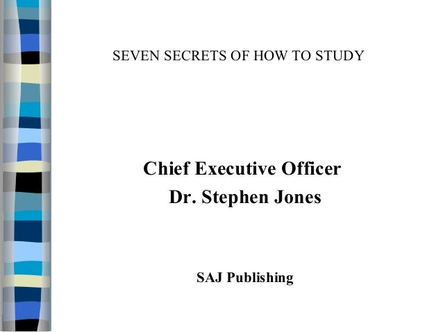 SEVEN SECRETS OF HOW TO STUDY Chief Executive Officer Dr. Stephen Jones SAJ Publishing