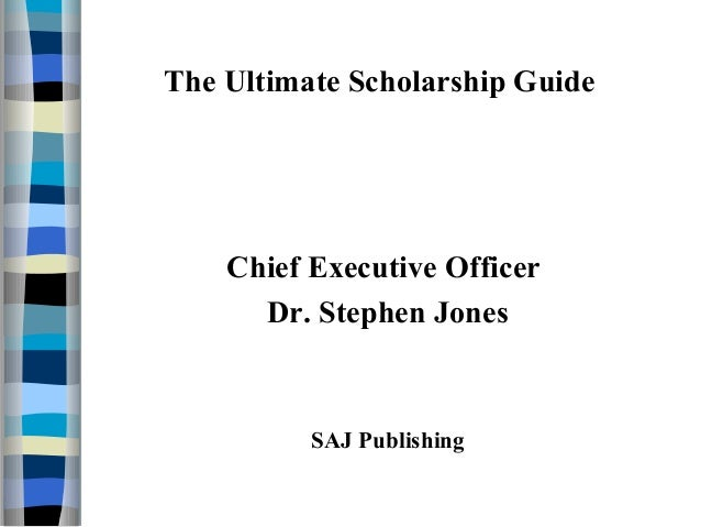 The Ultimate Scholarship Guide Chief Executive Officer Dr. Stephen Jones SAJ Publishing