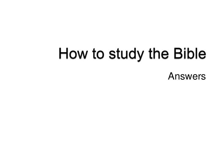 How to study the Bible<br />Answers<br />