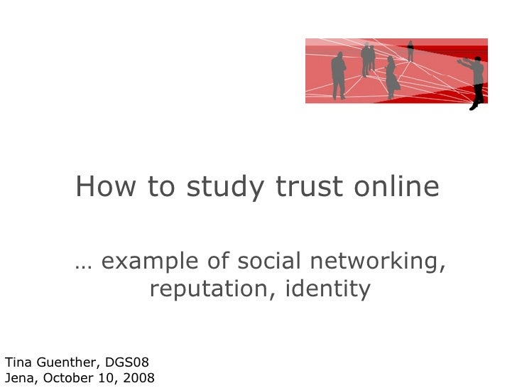 How to study trust online  …  example of social networking, reputation, identity Tina Guenther, DGS08 Jena, October 10, 2008