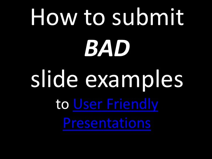 How to submit      BADslide examples  to User Friendly   Presentations