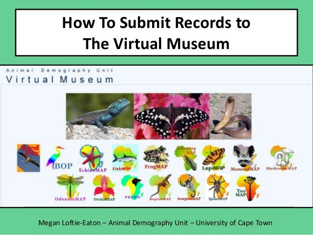How To Submit Records to The Virtual Museum Megan Loftie-Eaton – Animal Demography Unit – University of Cape Town