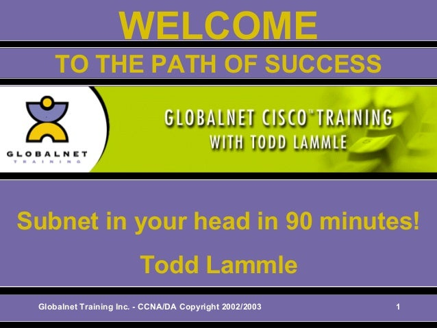 Globalnet Training Inc. - CCNA/DA Copyright 2002/2003 1 WELCOME Subnet in your head in 90 minutes! Todd Lammle TO THE PATH...