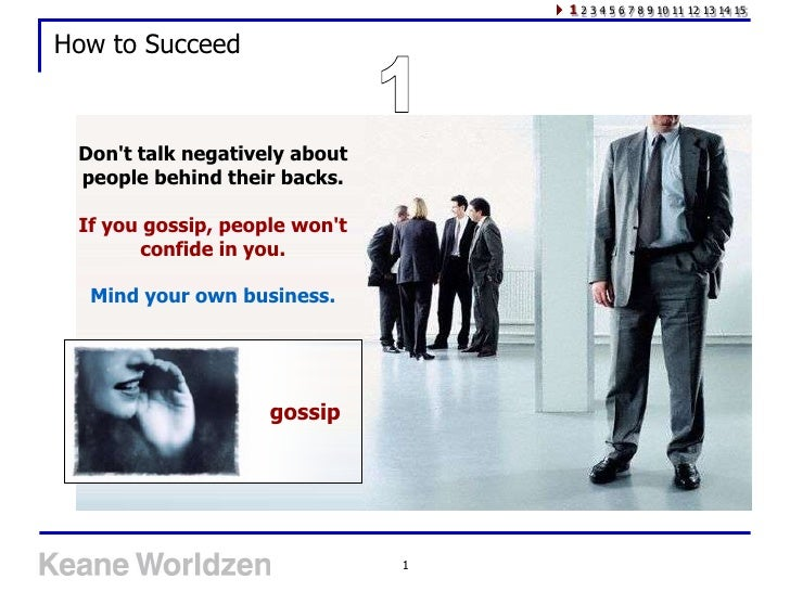 1 2 3 4 5 6 7 8 9 10 11 12 13 14 15  How to Succeed     Don't talk negatively about  people behind their backs.   If you g...