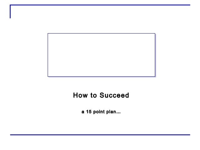 How to Succeeda 15 point plan…