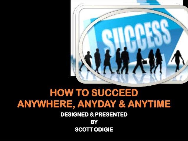 HOW TO SUCCEEDANYWHERE, ANYDAY & ANYTIMEDESIGNED & PRESENTEDBYSCOTT ODIGIE