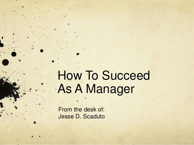 How To SucceedAs A ManagerFrom the desk of:Jesse D. Scaduto