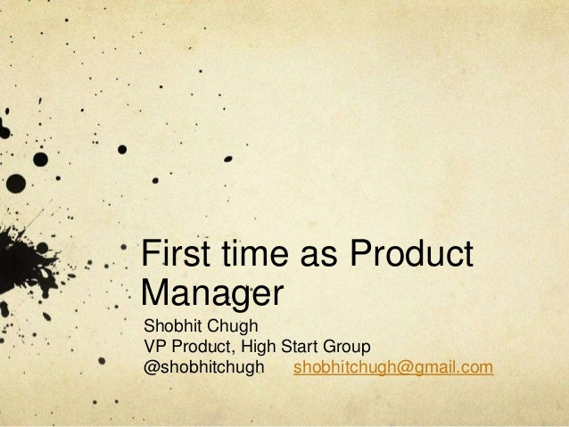 First time as Product Manager Shobhit Chugh VP Product, High Start Group @shobhitchugh shobhitchugh@gmail.com